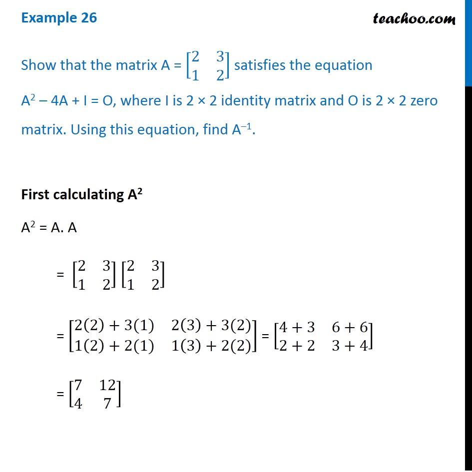 Example 26 - Show that matrix A = [2 3 1 2] satisfies equation A2 - 4A
