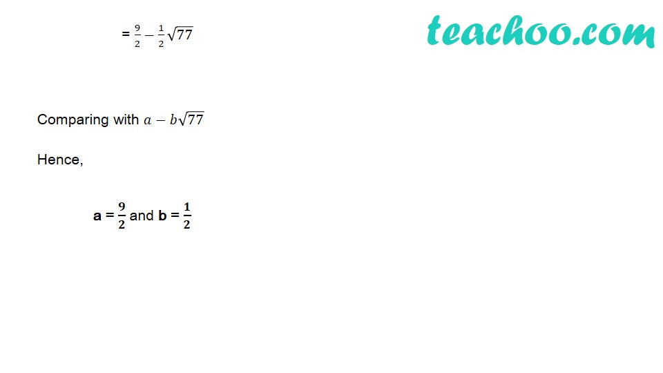 If a and b are rational numbers and (√11  − √7)/(√11  + √7) = a – b√77, find the value of a and b - Part 2