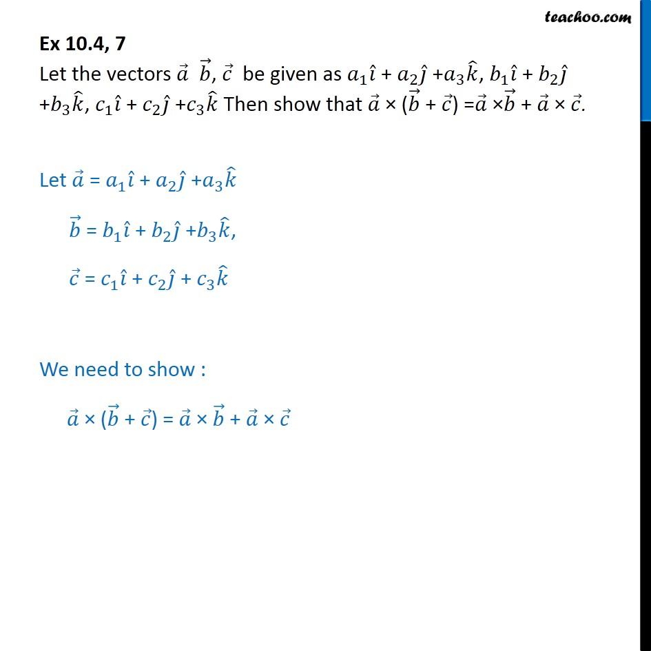 Ex 10.4, 7 - Show that a x (b + c) =  a x b + a x c - Ex 10.4