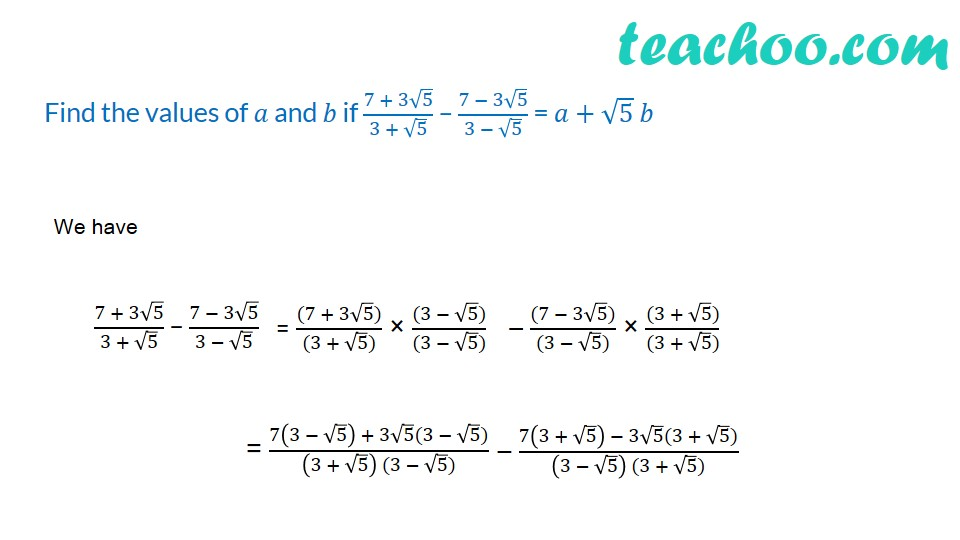 Find the values of a and b if (7 + 3√5)/(3 + √5) – (7 − 3√5)/(3 − √5)