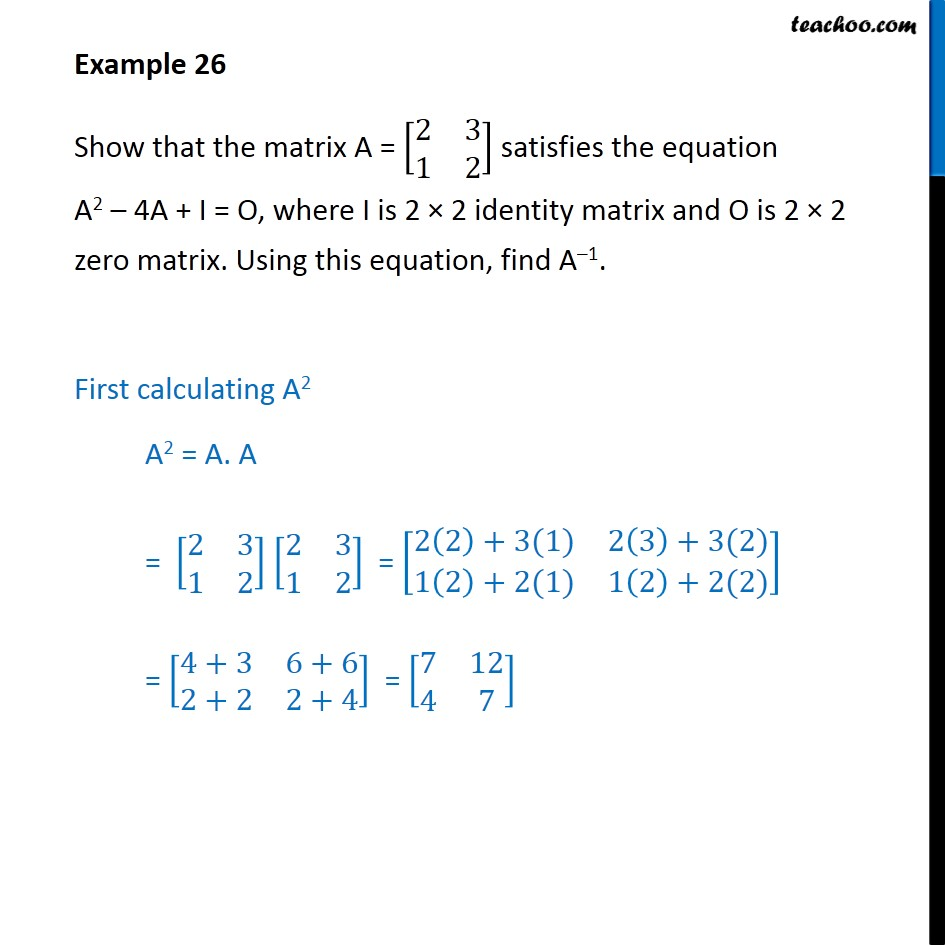 Example 26 - Show A =  [2 3 1 2] satisfies A2 - 4A + I = O - Examples