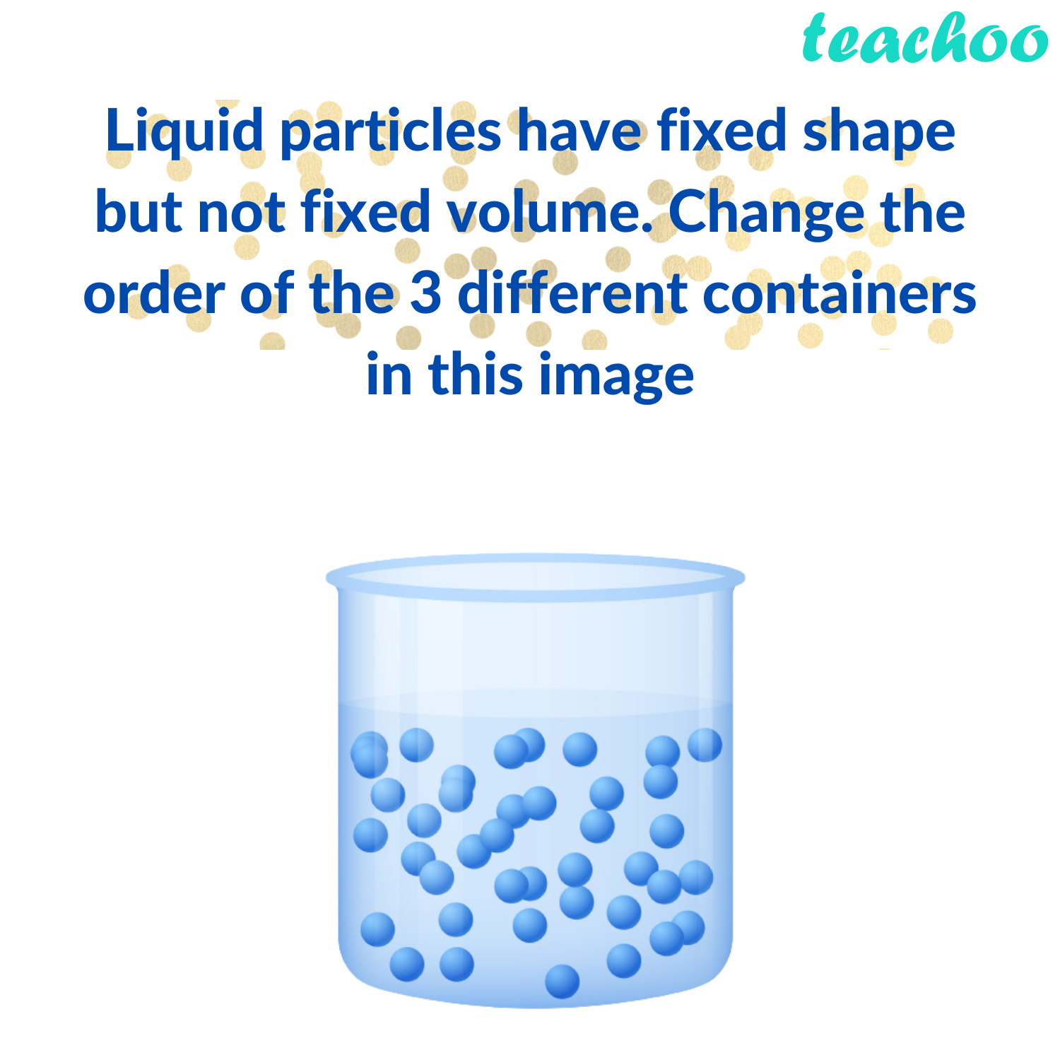 Liquid particles have fixed shape but not fixed volume. Change the order of the 3 different containers in this image - Teachoo.png