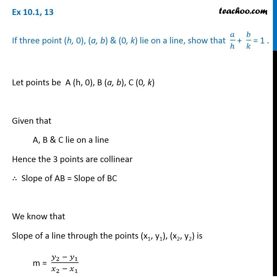 Ex 10.1, 13 - If points (h, 0), (a, b), (0, k) lie on a line