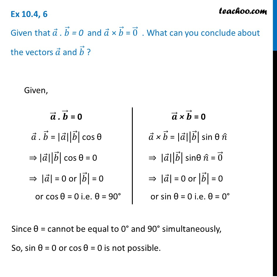 Ex 10.4, 6 - Given a.b = 0 and a x b = 0. What are vectors a and b